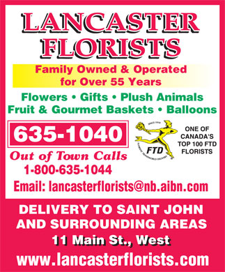Lancaster Florists (506-635-1040) - Annonce illustr&eacute;e - Family Owned &amp; Operated for Over 55 Years Flowers   Gifts   Plush Animals Fruit &amp; Gourmet Baskets   Balloons 635-1040 Out of Town Calls 1-800-635-1044 DELIVERY TO SAINT JOHN AND SURROUNDING AREASAND SURROUNDING AREAS 11 Main St., West  Family Owned &amp; Operated for Over 55 Years Flowers   Gifts   Plush Animals Fruit &amp; Gourmet Baskets   Balloons 635-1040 Out of Town Calls 1-800-635-1044 DELIVERY TO SAINT JOHN AND SURROUNDING AREASAND SURROUNDING AREAS 11 Main St., West