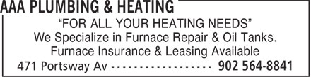 "AAA Plumbing & Heating (902-564-8841) - Display Ad - ""FOR ALL YOUR HEATING NEEDS"" We Specialize in Furnace Repair & Oil Tanks. Furnace Insurance & Leasing Available ""FOR ALL YOUR HEATING NEEDS"" We Specialize in Furnace Repair & Oil Tanks. Furnace Insurance & Leasing Available"
