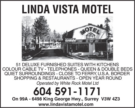 Linda Vista Motel (604-591-1171) - Annonce illustrée - LINDA VIST A MOTEL 51 DELUXE FURNISHED SUITES WITH KITCHENS COLOUR CABLE TV - TELEPHONES - QUEEN & DOUBLE BEDS QUIET SURROUNDINGS - CLOSE TO FERRY, U.S.A. BORDER SHOPPING & RESTAURANTS - OPEN YEAR ROUND Operated by White Rock Motel Ltd 604 591-1171 On 99A - 6498 King George Hwy., Surrey  V3W 4Z3 www.lindavistamotel.com LINDA VIST A MOTEL 51 DELUXE FURNISHED SUITES WITH KITCHENS COLOUR CABLE TV - TELEPHONES - QUEEN & DOUBLE BEDS QUIET SURROUNDINGS - CLOSE TO FERRY, U.S.A. BORDER SHOPPING & RESTAURANTS - OPEN YEAR ROUND Operated by White Rock Motel Ltd 604 591-1171 On 99A - 6498 King George Hwy., Surrey  V3W 4Z3 www.lindavistamotel.com