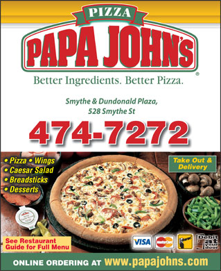Papa Johns (506-474-7272) - Annonce illustrée - Smythe & Dundonald Plaza, 528 Smythe Styt 474-7272 Take Out & Pizza   Wings Delivery Salads  Caesar Salad Breadsticks Desserts See Restaurant Guide for Full Menu ONLINE ORDERING AT www.papajohns.com  Smythe & Dundonald Plaza, 528 Smythe Styt 474-7272 Take Out & Pizza   Wings Delivery Salads  Caesar Salad Breadsticks Desserts See Restaurant Guide for Full Menu ONLINE ORDERING AT www.papajohns.com
