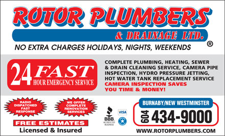Rotor Plumbers &amp; Drainage Ltd (604-549-5048) - Annonce illustr&eacute;e - NO EXTRA CHARGES HOLIDAYS, NIGHTS, WEEKENDS COMPLETE PLUMBING, HEATING, SEWER &amp; DRAIN CLEANING SERVICE, CAMERA PIPE INSPECTION, HYDRO PRESSURE JETTING, FAST HOT WATER TANK REPLACEMENT SERVICE HOUR EMERGENCY SERVICE 24 CAMERA INSPECTION SAVES YOU TIME &amp; MONEY! RADIO WE OFFER DISPATCHED COMPLETE FAST RENOVATION RESPONSE SERVICES 604434-9000 BURNABY/NEW WESTMINSTER FREE ESTIMATES Licensed &amp; Insured WWW.ROTORPLUMBERS.COM