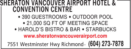 Sheraton Vancouver Airport Hotel & Convention Centre (604-238-2544) - Display Ad - • 390 GUESTROOMS • OUTDOOR POOL • 21,000 SQ FT OF MEETING SPACE • HAROLD'S BISTRO & BAR • STARBUCKS www.sheratonvancouverairport.com