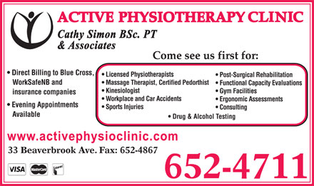 Active Physiotherapy Clinic (506-652-4711) - Display Ad - Direct Billing to Blue Cross, Licensed Physiotherapists Post-Surgical Rehabilitation WorkSafeNB and Massage Therapist, Certified Pedorthist Functional Capacity Evaluations Kinesiologist Gym Facilities insurance companies Workplace and Car Accidents Ergonomic Assessments Evening Appointments Sports Injuries Consulting Available Drug &amp; Alcohol Testing Direct Billing to Blue Cross, Licensed Physiotherapists Post-Surgical Rehabilitation WorkSafeNB and Massage Therapist, Certified Pedorthist Functional Capacity Evaluations Kinesiologist Gym Facilities insurance companies Workplace and Car Accidents Ergonomic Assessments Evening Appointments Sports Injuries Consulting Available Drug &amp; Alcohol Testing