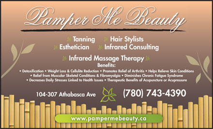 Pamper Me Beauty (780-762-0228) - Display Ad - Tanning        Hair Stylists Esthetician        Infrared Consulting Infrared Massage Therapy Benefits: Detoxification   Weight Loss &amp; Cellulite Reduction   Promotes Relief of Arthritis   Helps Relieve Skin Conditions Relief from Muscular Skeletal Conditions &amp; Fibromyalgia   Diminishes Chronic Fatigue Syndrome Decreases Daily Stresses Linked to Health Issues   Therapeutic Benefits of Acupuncture or Acupressure 104-307 Athabasca Ave (780) 743-4390 www.pampermebeauty.ca