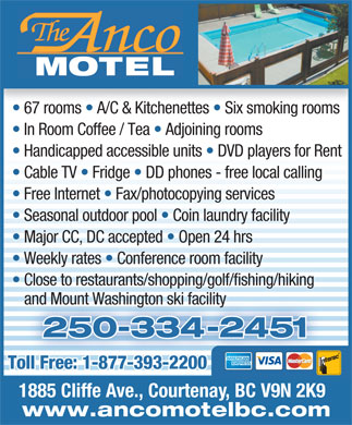 Anco Motel (250-334-2451) - Annonce illustrée - 67 rooms   A/C & Kitchenettes   Six smoking rooms In Room Coffee / Tea   Adjoining rooms Handicapped accessible units   DVD players for Rent Cable TV   Fridge   DD phones - free local calling Free Internet   Fax/photocopying services Seasonal outdoor pool   Coin laundry facility Major CC, DC accepted   Open 24 hrs Weekly rates   Conference room facility Close to restaurants/shopping/golf/fishing/hiking and Mount Washington ski facility 250-334-2451025 Toll Free: 1-877-393-2200Toll Free: 1-877-393-2200 1885 Cliffe Ave., Courtenay, BC V9N 2K9 www.ancomotelbc.com