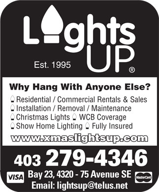 Lights Up (403-279-4346) - Display Ad - Est. 1995 Why Hang With Anyone Else? Residential / Commercial Rentals & Sales Installation / Removal / Maintenance Christmas Lights WCB Coverage Show Home Lighting Fully Insured www.xmaslightsup.com 403 279-4346 Bay 23, 4320 - 75 Avenue SE Email: lightsup@telus.net