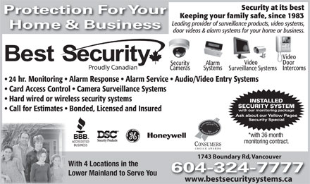 Best Security (604-324-7777) - Annonce illustrée - Security at its best Protection For Your Keeping your family safe, since 1983 Leading provider of surveillance products, video systems, Home & Business door videos & alarm systems for your home or business. Video VideoVideo Door AlarmSecurity Proudly Canadian SystemsCameras Intercoms Surveillance Systems 24 hr. Monitoring   Alarm Response   Alarm Service   Audio/Video Entry Systems Card Access Control   Camera Surveillance Systems Hard wired or wireless security systems Call for Estimates   Bonded, Licensed and Insured *with 36 month monitoring contract. CONSUMERS CHOICE AWARDS 1743 Boundary Rd, Vancouver Boundary Rd, Vancouver With 4 Locations in the 604-324-7777 Lower Mainland to Serve You www.bestsecuritysystems.ca