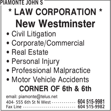 Piamonte John S (604-515-9981) - Display Ad - * LAW CORPORATION * New Westminster &bull; Civil Litigation &bull; Corporate/Commercial &bull; Real Estate &bull; Personal Injury &bull; Professional Malpractice &bull; Motor Vehicle Accidents CORNER OF 6th &amp; 6th email: piamonte@telus.net