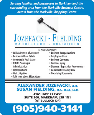 Jozefacki Fielding (905-940-3141) - Display Ad - Serving families and businesses in Markham and the surrounding area from the Markville Business Centre, across from the Markville Shopping Centre Wills & Powers of Attorney Business Reorganizations Residential Real Estate Employment Law Commercial Real Estate Business Contracts Estate Planning & Personal Injury Administration Divorces / Separation Agreements Incorporations Collaborative Family Law Civil Litigation Notarizing Documents Talk to us about Elder Abuse ALEXANDER JOZEFACKI, LL.B. SUSAN FIELDING, B.A., B.Ed., LL.B. 4961 HWY #7 EAST SUITE 200, MARKHAM, L3R 1N1 (AT BULLOCK DR) (905)940-3141  Serving families and businesses in Markham and the surrounding area from the Markville Business Centre, across from the Markville Shopping Centre Wills & Powers of Attorney Business Reorganizations Residential Real Estate Employment Law Commercial Real Estate Business Contracts Estate Planning & Personal Injury Administration Divorces / Separation Agreements Incorporations Collaborative Family Law Civil Litigation Notarizing Documents Talk to us about Elder Abuse ALEXANDER JOZEFACKI, LL.B. SUSAN FIELDING, B.A., B.Ed., LL.B. 4961 HWY #7 EAST SUITE 200, MARKHAM, L3R 1N1 (AT BULLOCK DR) (905)940-3141