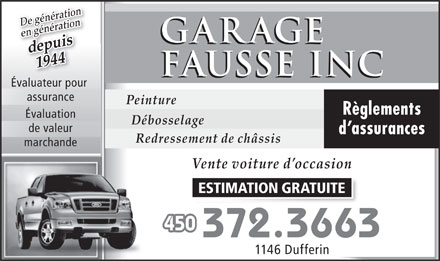 Garage Fausse Inc (450-372-3663) - Annonce illustr&eacute;e - De g&eacute;n&eacute;ration en g&eacute;n&eacute;ration GARAGE depuis 1944 FAUSSE INC &Eacute;valuateur pour &Eacute;valuateur pour assurance Peinture R&egrave;glements &Eacute;valuation D&eacute;bosselage de valeur d assurances Redressement de ch&acirc;ssis marchande Vente voiture d occasion ESTIMATION GRATUITE 450 372.3663 1146 Dufferin  De g&eacute;n&eacute;ration en g&eacute;n&eacute;ration GARAGE depuis 1944 FAUSSE INC &Eacute;valuateur pour &Eacute;valuateur pour assurance Peinture R&egrave;glements &Eacute;valuation D&eacute;bosselage de valeur d assurances Redressement de ch&acirc;ssis marchande Vente voiture d occasion ESTIMATION GRATUITE 450 372.3663 1146 Dufferin