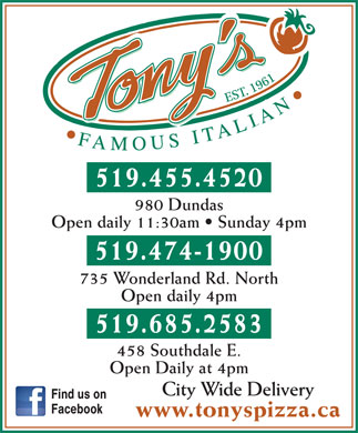 Tony's Famous Italian Restaurant (519-455-4520) - Annonce illustrée - 519.455.4520 980 Dundas Open daily 11:30am   Sunday 4pm 519.474-1900 735 Wonderland Rd. North Open daily 4pm 519.685.2583 458 Southdale E. Open Daily at 4pm City Wide Delivery Find us on Facebook www.tonyspizza.ca  519.455.4520 980 Dundas Open daily 11:30am   Sunday 4pm 519.474-1900 735 Wonderland Rd. North Open daily 4pm 519.685.2583 458 Southdale E. Open Daily at 4pm City Wide Delivery Find us on Facebook www.tonyspizza.ca