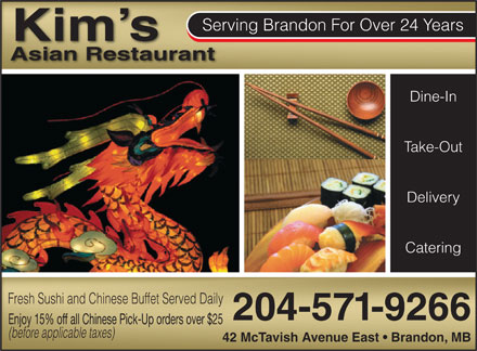 Kim's Asian Restaurant (204-571-9266) - Annonce illustrée - Serving Brandon For Over 24 Years Kim s Asian Restaurant Dine-In Take-Out Delivery Catering Fresh Sushi and Chinese Buffet Served Daily 204-571-9266 Enjoy 15% off all Chinese Pick-Up orders over $25 (before applicable taxes) 42 McTavish Avenue East   Brandon, MB