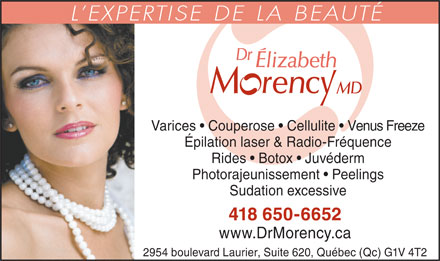 Dr Elizabeth Morency MD (418-800-2587) - Annonce illustr&eacute;e - L EXPERTISE DE LA BEAUT&Eacute; Varices   Couperose   Cellulite   Venus Freeze &Eacute;pilation laser &amp; Radio-Fr&eacute;quence Rides   Botox   Juv&eacute;derm Photorajeunissement   Peelings Sudation excessive 418 650-6652 www.DrMorency.ca 2954 boulevard Laurier, Suite 620, Qu&eacute;bec (Qc) G1V 4T2