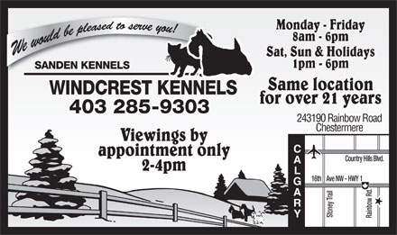 Windcrest Kennels (403-285-9303) - Display Ad - Monday - Friday 8am - 6pm Sat, Sun & Holidays 1pm - 6pm Same location for over 21 years 403 285-9303 243190 Rainbow Road Chestermere Viewings by CA appointment only Country Hills Blvd. 2-4pm LGARY 16th    Ave NW - HWY 1 Stoney Trail Rainbow Rd.