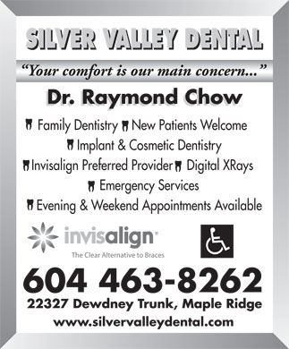 Raymond Chow Dr (604-463-8262) - Annonce illustrée - SILVER VALLEY DENTAL Family Dentistry    New Patients Welcome Implant & Cosmetic Dentistry Invisalign Preferred Provider    Digital XRays Emergency Services Evening & Weekend Appointments Available www.silvervalleydental.com