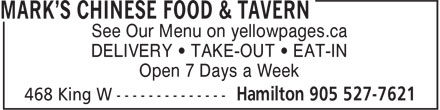 Mark's Chinese Food &amp; Tavern (905-527-7621) - Display Ad - See Our Menu on yellowpages.ca DELIVERY &bull; TAKE-OUT &bull; EAT-IN Open 7 Days a Week