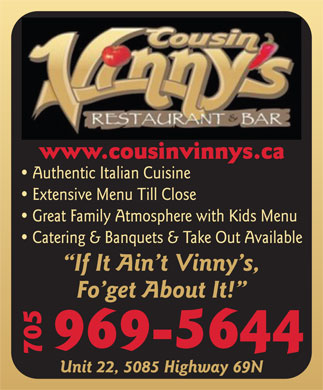 Cousin Vinny's Restaurant & Bar (705-969-5644) - Display Ad - Authentic Italian Cuisine Extensive Menu Till Close Great Family Atmosphere with Kids Menu Catering & Banquets & Take Out Available If It Ain t Vinny s, Fo get About It! 969-5644 705www.cousinvinnys.ca Unit 22, 5085 Highway 69N  Authentic Italian Cuisine Extensive Menu Till Close Great Family Atmosphere with Kids Menu Catering & Banquets & Take Out Available If It Ain t Vinny s, Fo get About It! 969-5644 705www.cousinvinnys.ca Unit 22, 5085 Highway 69N