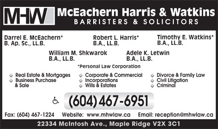 McEachern Harris & Watkins (604-467-6951) - Display Ad - Timothy E. Watkins* Darrel E. McEachern* Robert L. Harris* B.A., LL.B. B. Ap. Sc., LL.B. B.A., LL.B. Adele K. LetwinWilliam M. Shkwarok B.A., LL.B.B.A., LL.B. *Personal Law Corporation u Divorce & Family Law u Corporate & Commercial u Real Estate & Mortgages u u u u u Civil Litigation u Incorporations u Business Purchase u u u u u Criminal u Wills & Estates  & Sale u u u (604)467-6951 Fax: (604) 467-1224     Website:  www.mhwlaw.ca     Email: reception@mhwlaw.ca 22334 McIntosh Ave., Maple Ridge V2X 3C1 Timothy E. Watkins* Darrel E. McEachern* Robert L. Harris* B.A., LL.B. B. Ap. Sc., LL.B. B.A., LL.B. Adele K. LetwinWilliam M. Shkwarok B.A., LL.B.B.A., LL.B. *Personal Law Corporation u Divorce & Family Law u Corporate & Commercial u Real Estate & Mortgages u u u u u Civil Litigation u Incorporations u Business Purchase u u u u u Criminal u Wills & Estates  & Sale u u u (604)467-6951 Fax: (604) 467-1224     Website:  www.mhwlaw.ca     Email: reception@mhwlaw.ca 22334 McIntosh Ave., Maple Ridge V2X 3C1