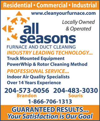 All Seasons Furnace and Duct Cleaning (204-573-0056) - Annonce illustrée - Residential   Commercial   Industrial www.cleanyourfurnace.com Locally Owned & Operated INDUSTRY LEADING TECHNOLOGY... Truck Mounted Equipment PowerWhip & Rotor Cleaning Method PROFESSIONAL SERVICE... Indoor Air Quality Specialists Over 14 Years Experience 204-483-3030204-573-0056 SourisBrandon 1-866-706-1313 GUARANTEED RESULTS... Your Satisfaction is Our Goal  Residential   Commercial   Industrial www.cleanyourfurnace.com Locally Owned & Operated INDUSTRY LEADING TECHNOLOGY... Truck Mounted Equipment PowerWhip & Rotor Cleaning Method PROFESSIONAL SERVICE... Indoor Air Quality Specialists Over 14 Years Experience 204-483-3030204-573-0056 SourisBrandon 1-866-706-1313 GUARANTEED RESULTS... Your Satisfaction is Our Goal