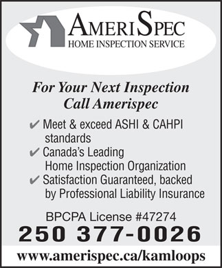 Amerispec Home Inspection Service (250-377-0026) - Annonce illustr&eacute;e - AMERISPEC HOME INSPECTION SERVICE For Your Next Inspection Call Amerispec 4 Meet &amp; exceed ASHI &amp; CAHPI standards 4 Canada s Leading Home Inspection Organization 4 Satisfaction Guaranteed, backed by Professional Liability Insurance BPCPA License #47274 250 377-0026 www.amerispec.ca/kamloops