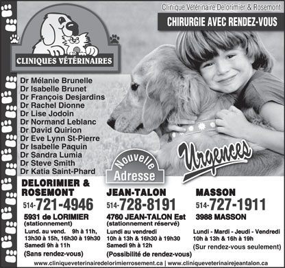 Clinique V&eacute;t&eacute;rinaire Delorimier &amp; Rosemont (514-721-4946) - Annonce illustr&eacute;e - Clinique V&eacute;t&eacute;rinaire Delorimier &amp; Rosemont CHIRURGIE AVEC RENDEZ-VOUS CLINIQUES V&Eacute;T&Eacute;RINAIRES Dr M&eacute;lanie Brunelle Dr Isabelle Brunet Dr Fran&ccedil;ois Desjardins Dr Rachel Dionne Dr Lise Jodoin Dr Normand Leblanc Dr David Quirion Dr Eve Lynn St-Pierre Dr Isabelle Paquin Dr Sandra Lumia Dr Steve Smith Nouvelle Dr Katia Saint-Phard AdresseAdresse DELORIMIER &amp; JEAN-TALON MASSONONJE -TALANROSEMONT 514- 514-514- 728-8191 727-1911721-4946 4760 JEAN-TALON Est 3988 MASSON5931 de LORIMIER (stationnement r&eacute;serv&eacute;)(stationnement) Lund. au vend.    9h &agrave; 11h, Lundi au vendredi Lundi - Mardi - Jeudi - Vendredi 13h30 &agrave; 15h, 16h30 &agrave; 19h30 10h &agrave; 13h &amp; 16h30 &agrave; 19h30 10h &agrave; 13h &amp; 16h &agrave; 19h Samedi 9h &agrave; 11h Samedi 9h &agrave; 12h (Sur rendez-vous seulement) (Sans rendez-vous) (Possibilit&eacute; de rendez-vous) www.cliniqueveterinairedelorimierrosement.ca www.cliniqueveterinairejeantalon.ca  Clinique V&eacute;t&eacute;rinaire Delorimier &amp; Rosemont CHIRURGIE AVEC RENDEZ-VOUS CLINIQUES V&Eacute;T&Eacute;RINAIRES Dr M&eacute;lanie Brunelle Dr Isabelle Brunet Dr Fran&ccedil;ois Desjardins Dr Rachel Dionne Dr Lise Jodoin Dr Normand Leblanc Dr David Quirion Dr Eve Lynn St-Pierre Dr Isabelle Paquin Dr Sandra Lumia Dr Steve Smith Nouvelle Dr Katia Saint-Phard AdresseAdresse DELORIMIER &amp; JEAN-TALON MASSONONJE -TALANROSEMONT 514- 514-514- 728-8191 727-1911721-4946 4760 JEAN-TALON Est 3988 MASSON5931 de LORIMIER (stationnement r&eacute;serv&eacute;)(stationnement) Lund. au vend.    9h &agrave; 11h, Lundi au vendredi Lundi - Mardi - Jeudi - Vendredi 13h30 &agrave; 15h, 16h30 &agrave; 19h30 10h &agrave; 13h &amp; 16h30 &agrave; 19h30 10h &agrave; 13h &amp; 16h &agrave; 19h Samedi 9h &agrave; 11h Samedi 9h &agrave; 12h (Sur rendez-vous seulement) (Sans rendez-vous) (Possibilit&eacute; de rendez-vous) www.cliniqueveterinairedelorimierrosement.ca www.cliniqueveterinairejeantalon.ca  Clinique V&eacute;t&eacute;rinaire Delorimier &amp; Rosemont CHIRURGIE AVEC RENDEZ-VOUS CLINIQUES V&Eacute;T&Eacute;RINAIRES Dr M&eacute;lanie Brunelle Dr Isabelle Brunet Dr Fran&ccedil;ois Desjardins Dr Rachel Dionne Dr Lise Jodoin Dr Normand Leblanc Dr David Quirion Dr Eve Lynn St-Pierre Dr Isabelle Paquin Dr Sandra Lumia Dr Steve Smith Nouvelle Dr Katia Saint-Phard AdresseAdresse DELORIMIER &amp; JEAN-TALON MASSONONJE -TALANROSEMONT 514- 514-514- 728-8191 727-1911721-4946 4760 JEAN-TALON Est 3988 MASSON5931 de LORIMIER (stationnement r&eacute;serv&eacute;)(stationnement) Lund. au vend.    9h &agrave; 11h, Lundi au vendredi Lundi - Mardi - Jeudi - Vendredi 13h30 &agrave; 15h, 16h30 &agrave; 19h30 10h &agrave; 13h &amp; 16h30 &agrave; 19h30 10h &agrave; 13h &amp; 16h &agrave; 19h Samedi 9h &agrave; 11h Samedi 9h &agrave; 12h (Sur rendez-vous seulement) (Sans rendez-vous) (Possibilit&eacute; de rendez-vous) www.cliniqueveterinairedelorimierrosement.ca www.cliniqueveterinairejeantalon.ca  Clinique V&eacute;t&eacute;rinaire Delorimier &amp; Rosemont CHIRURGIE AVEC RENDEZ-VOUS CLINIQUES V&Eacute;T&Eacute;RINAIRES Dr M&eacute;lanie Brunelle Dr Isabelle Brunet Dr Fran&ccedil;ois Desjardins Dr Rachel Dionne Dr Lise Jodoin Dr Normand Leblanc Dr David Quirion Dr Eve Lynn St-Pierre Dr Isabelle Paquin Dr Sandra Lumia Dr Steve Smith Nouvelle Dr Katia Saint-Phard AdresseAdresse DELORIMIER &amp; JEAN-TALON MASSONONJE -TALANROSEMONT 514- 514-514- 728-8191 727-1911721-4946 4760 JEAN-TALON Est 3988 MASSON5931 de LORIMIER (stationnement r&eacute;serv&eacute;)(stationnement) Lund. au vend.    9h &agrave; 11h, Lundi au vendredi Lundi - Mardi - Jeudi - Vendredi 13h30 &agrave; 15h, 16h30 &agrave; 19h30 10h &agrave; 13h &amp; 16h30 &agrave; 19h30 10h &agrave; 13h &amp; 16h &agrave; 19h Samedi 9h &agrave; 11h Samedi 9h &agrave; 12h (Sur rendez-vous seulement) (Sans rendez-vous) (Possibilit&eacute; de rendez-vous) www.cliniqueveterinairedelorimierrosement.ca www.cliniqueveterinairejeantalon.ca