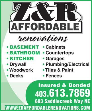 Z&R Affordable Renovations (403-613-7869) - Annonce illustrée - Z&R Z&R AFFORDABLE renovations Cabinets BASEMENT Countertops BATHROOM Garages KITCHEN Plumbing/Electrical Drywall Tiles & Paint Woodwork Fences Decks Insured & Bonded 403.613.7869 603 Saddlecreek Way NE WWW.ZRAFFORDABLERENOVATIONS.COM