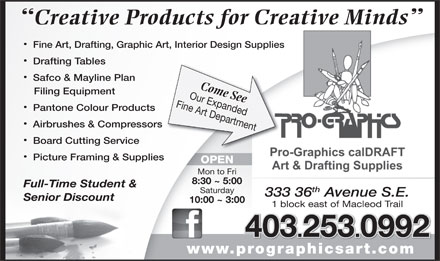 Pro-Graphics Art Materials Ltd (403-253-0992) - Display Ad - Creative Products for Creative Minds Fine Art, Drafting, Graphic Art, Interior Design Supplies Drafting Tables Safco & Mayline Plan Come See Filing Equipment Fine Art DepartmentOur Expanded Pantone Colour Products Airbrushes & Compressors Board Cutting Service Picture Framing & Supplies OPEN Mon to Fri 8:30 ~ 5:00 Full-Time Student & th Saturday 333 36 Avenue S.E. Senior Discount 10:00 ~ 3:00 1 block east of Macleod Trail 403.253.0992 www.prographicsart.comprographicsart.com