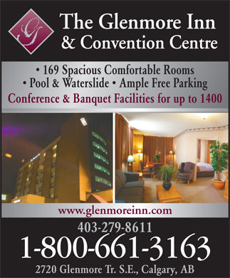 The Glenmore Inn & Convention Centre (1-800-661-3163) - Annonce illustrée - The Glenmore Inn & Convention Centre 169 Spacious Comfortable Rooms Pool & Waterslide   Ample Free Parking Conference & Banquet Facilities for up to 1400 www.glenmoreinn.com 403-279-8611 1-800-661-3163 2720 Glenmore Tr. S.E., Calgary, AB The Glenmore Inn & Convention Centre 169 Spacious Comfortable Rooms Pool & Waterslide   Ample Free Parking Conference & Banquet Facilities for up to 1400 www.glenmoreinn.com 403-279-8611 1-800-661-3163 2720 Glenmore Tr. S.E., Calgary, AB