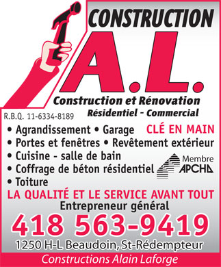 Construction Alain Laforge ( A L) (418-563-9419) - Annonce illustr&eacute;e - R.B.Q. 11-6334-8189 CL&Eacute; EN MAIN Agrandissement   Garage Portes et fen&ecirc;tres   Rev&ecirc;tement ext&eacute;rieur Cuisine - salle de bain Membre Coffrage de b&eacute;ton r&eacute;sidentiel Toiture LA QUALIT&Eacute; ET LE SERVICE AVANT TOUT Entrepreneur g&eacute;n&eacute;ral 418 563-9419 1250 H-L Beaudoin, St-R&eacute;dempteur Constructions Alain Laforge