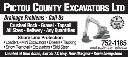 Pictou County Excavators Ltd (902-752-1185) - Display Ad - PICTOU COUNTY EXCAVATORS LTD In Drainage Problems - Call UsDi Pbl CllU Business Since Crushed Rock - Gravel - Topsoil 1965 All Sizes - Delivery - Any Quantities Shore Line Protection Loaders   Mini Excavators   Dozers   Trucking 752-1185 Snow Removal   Excavators   Skid Steer Email: pcx@ns.sympatico.ca Located at Blue Acres, Exit 25 T.C Hwy, New Glasgow   Kevin Livingstone