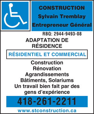 Construction Sylvain Tremblay Inc (418-261-2211) - Annonce illustr&eacute;e - CONSTRUCTION Sylvain Tremblay Entrepreneur G&eacute;n&eacute;ral RBQ: 2944-9493-08 ADAPTATION DE R&Eacute;SIDENCE R&Eacute;SIDENTIEL ET COMMERCIAL Construction R&eacute;novation Agrandissements B&acirc;timents, Solariums Un travail bien fait par des gens d exp&eacute;rience 418-261-2211 www.stconstruction.ca