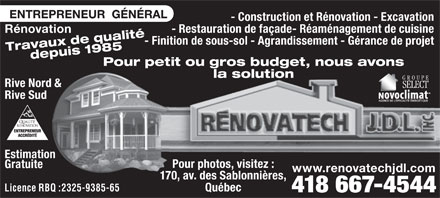 Renovatech J D L Inc (418-667-4544) - Annonce illustr&eacute;e - - Construction et R&eacute;novation - Excavation - Restauration de fa&ccedil;ade- R&eacute;am&eacute;nagement de cuisine R&eacute;novation - Finition de sous-sol - Agrandissement - G&eacute;rance de projet Travaux de qualit&eacute;depuis 1985 Pour petit ou gros budget, nous avons la solution Rive Nord &amp; Rive Sud Estimation Pour photos, visitez : Gratuite www.renovatechjdl.com 170, av. des Sablonni&egrave;res, Licence RBQ :2325-9385-65 Qu&eacute;bec 418 667-4544