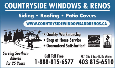 Countryside Windows &amp; Renovations (403-815-6510) - Annonce illustr&eacute;e - COUNTRYSIDE WINDOWS &amp; RENOS Siding   Roofing   Patio Covers WWW.COUNTRYSIDEWINDOWSANDRENOS.CA Quality Workmanship Shop at Home Service Guaranteed Satisfaction! Serving Southern Call Toll Free RR 1 Site 6 Box 42, De Winton Alberta 1-888-815-6577 403 815-6510 for 25 Years