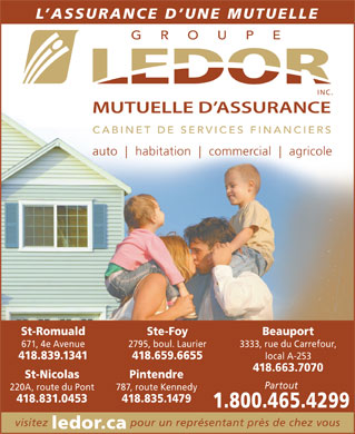 Groupe LEDOR inc.Mutuelle d'Assurance (418-659-6655) - Annonce illustr&eacute;e - L ASSURANCE D UNE MUTUELLE auto habitation commercial agricole St-Romuald Ste-Foy Beauport 671, 4e Avenue 2795, boul. Laurier 3333, rue du Carrefour, 418.839.1341 418.659.6655 local A-253 418.663.7070 St-Nicolas Pintendre Partout 220A, route du Pont 787, route Kennedy 418.831.0453 418.835.1479 1.800.465.4299 visitez pour un repr&eacute;sentant pr&egrave;s de chez vous ledor.ca