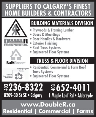 Double R Building Products Ltd (403-652-4011) - Annonce illustrée - SUPPLIERS TO CALGARY S FINEST HOME BUILDERS & CONTRACTORS BUILDING MATERIALS DIVISION Plywoods & Framing Lumber Doors & Mouldings Door Handles & Hardware Exterior Finishing Roof Truss Systems Engineered Floor Systems TRUSS & FLOOR DIVISION Residential, Commercial & Farm Roof Truss Systems Engineered Floor Systems 403236-83228209-30 St SE   Calgary 652-4011 403 1 Maple Leaf Rd   Aldersyde www.DoubleR.ca Residential Commercial Farms