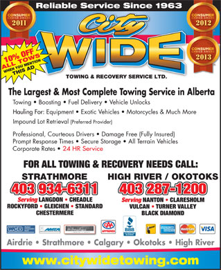 City Wide Towing & Recovery Service Ltd (403-798-0885) - Annonce illustrée - Reliable Service Since 1963Re 10% OFF ALL TOWSWHEN YOU MENTIONTHIS AD TOWING & RECOVERY SERVICE LTD.TOWING & RECOVERY SERVICE LTD. The Largest & Most Complete Towing Service in Alberta Towing   Boosting   Fuel Delivery   Vehicle Unlocks Hauling For: Equipment   Exotic Vehicles   Motorcycles & Much More Impound Lot Retrieval (Preferred Provider) Professional, Courteous Drivers   Damage Free (Fully Insured) Prompt Response Times   Secure Storage   All Terrain Vehicles Corporate Rates 24 HR Service FOR ALL TOWING & RECOVERY NEEDS CALL: STRATHMORE HIGH RIVER / OKOTOKS 403 934-6311 403 287-1200 Serving LANGDON   CHEADLE Serving NANTON   CLARESHOLM ROCKYFORD   GLEICHEN   STANDARD VULCAN   TURNER VALLEY CHESTERMERE BLACK DIAMOND ALBERTA MOTOR TRANSPORT ASSOCIATION APPROVED Airdrie   Strathmore   Calgary   Okotoks   High River www.citywidetowing.com Reliable Service Since 1963Re 10% OFF ALL TOWSWHEN YOU MENTIONTHIS AD TOWING & RECOVERY SERVICE LTD.TOWING & RECOVERY SERVICE LTD. The Largest & Most Complete Towing Service in Alberta Towing   Boosting   Fuel Delivery   Vehicle Unlocks Hauling For: Equipment   Exotic Vehicles   Motorcycles & Much More Impound Lot Retrieval (Preferred Provider) Professional, Courteous Drivers   Damage Free (Fully Insured) Prompt Response Times   Secure Storage   All Terrain Vehicles Corporate Rates 24 HR Service FOR ALL TOWING & RECOVERY NEEDS CALL: STRATHMORE HIGH RIVER / OKOTOKS 403 934-6311 403 287-1200 Serving LANGDON   CHEADLE Serving NANTON   CLARESHOLM ROCKYFORD   GLEICHEN   STANDARD VULCAN   TURNER VALLEY CHESTERMERE BLACK DIAMOND ALBERTA MOTOR TRANSPORT ASSOCIATION APPROVED Airdrie   Strathmore   Calgary   Okotoks   High River www.citywidetowing.com
