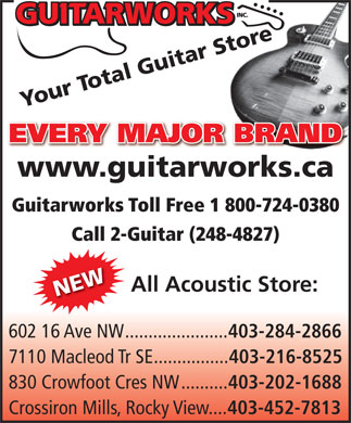 Guitar Works Inc (403-216-8525) - Annonce illustr&eacute;e - Your Total Guitar Store EVERY MAJOR BRAND www.guitarworks.ca Guitarworks Toll Free 1 800-724-0380 Call 2-Guitar (248-4827) All Acoustic Store: NEW 602 16 Ave NW...................... 403-284-2866 7110 Macleod Tr SE................ 403-216-8525 830 Crowfoot Cres NW.......... 403-202-1688 Crossiron Mills, Rocky View.... 403-452-7813