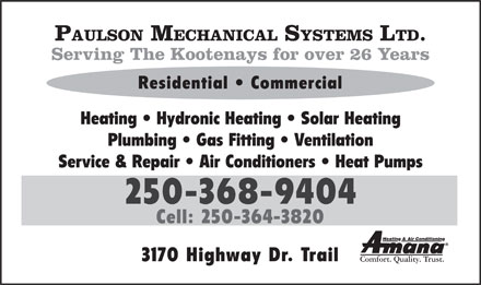 Paulson Mechanical Systems Ltd (250-368-9404) - Display Ad - PAULSON MECHANICAL SYSTEMS LTD. Serving The Kootenays for over 26 Years Residential   Commercial Heating   Hydronic Heating   Solar Heating Plumbing   Gas Fitting   Ventilation Service & Repair   Air Conditioners   Heat Pumps 250-368-9404 Cell: 250-364-3820 Heating & Air Conditioning 3170 Highway Dr. Trail Comfort. Quality. Trust.