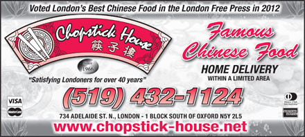 Chopstick House (519-432-1124) - Annonce illustrée - Voted London s Best Chinese Food in the London Free Press in 2012 Famous Chinese Food HOME DELIVERY WITHIN A LIMITED AREA Satisfying Londoners for over 40 years ng Londoners for over 40 years (519) 432-1124 734 ADELAIDE ST. N., LONDON - 1 BLOCK SOUTH OF OXFORD N5Y 2L5 chopstick-house.netwww.chopstick-house.net