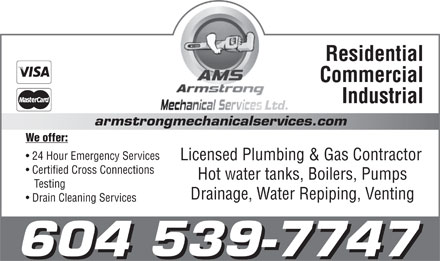 Armstrong Mechanical Services (604-539-7747) - Annonce illustrée - Residential Commercial Industrial Ltd. armstrongmechanicalservices.com We offer: 24 Hour Emergency Services Licensed Plumbing & Gas Contractor Certified Cross Connections Hot water tanks, Boilers, Pumps Testing Drainage, Water Repiping, Venting Drain Cleaning Services 604 539-7747