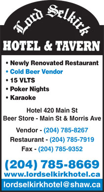 Lord Selkirk Hotel (204-785-8669) - Display Ad - Newly Renovated Restaurant Cold Beer Vendor 15 VLTS Poker Nights Karaoke Hotel 420 Main St Beer Store - Main St &amp; Morris Ave Vendor - (204) 785-8267 Restaurant - (204) 785-7919 Fax - (204) 785-9352 (204) 785-8669 www.lordselkirkhotel.ca lordselkirkhotel@shaw.ca