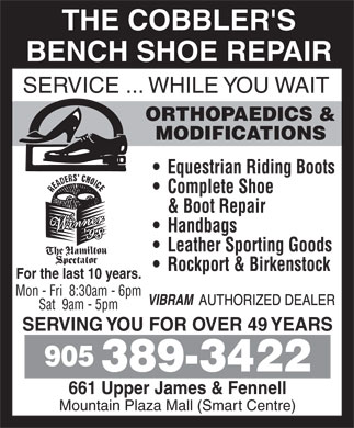 The Cobblers Bench Ltd (905-389-3422) - Display Ad - THE COBBLER'S BENCH SHOE REPAIR SERVICE ... WHILE YOU WAIT ORTHOPAEDICS & MODIFICATIONS Equestrian Riding Boots Complete Shoe & Boot Repair Handbags Leather Sporting Goods Rockport & Birkenstock For the last 10 years. Mon - Fri  8:30am - 6pm Sat  9am - 5pm SERVING YOU FOR OVER 49 YEARS 905 389-3422 661 Upper James & Fennell Mountain Plaza Mall (Smart Centre) THE COBBLER'S BENCH SHOE REPAIR SERVICE ... WHILE YOU WAIT ORTHOPAEDICS & MODIFICATIONS Equestrian Riding Boots Complete Shoe & Boot Repair Handbags Leather Sporting Goods Rockport & Birkenstock For the last 10 years. Mon - Fri  8:30am - 6pm Sat  9am - 5pm SERVING YOU FOR OVER 49 YEARS 905 389-3422 661 Upper James & Fennell Mountain Plaza Mall (Smart Centre)