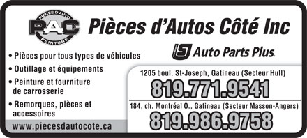 Pi&egrave;ces d'Autos C&ocirc;t&eacute; Inc (819-303-0549) - Annonce illustr&eacute;e - Pi&egrave;ces d Autos C&ocirc;t&eacute; Inc Pi&egrave;ces pour tous types de v&eacute;hiculeshicules Outillage et &eacute;quipements 1205 boul. St-Joseph, Gatineau (Secteur Hull) Peinture et fourniture de carrosserie 819.771.9541 Remorques, pi&egrave;ces et 184, ch. Montr&eacute;al O., Gatineau (Secteur Masson-Angers) accessoires 819.986.9758 www.piecesdautocote.ca