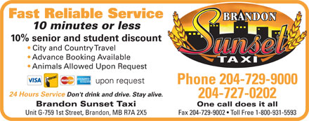 Brandon Sunset Taxi (204-729-9000) - Annonce illustrée - Fast Reliable Service 10 minutes or less 10% senior and student discount City and Country Travel Advance Booking Available Animals Allowed Upon Request upon request Phone 204-729-9000 24 Hours Service Don't drink and drive. Stay alive. 204-727-0202 One call does it allBrandon Sunset Taxi Fax 204-729-9002   Toll Free 1-800-931-5593Unit G-759 1st Street, Brandon, MB R7A 2X5