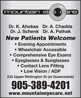 Mountain Eye Care (289-975-4253) - Display Ad - Dr. K. Ahokas   Dr. A. Chadda Dr. J. Schenk   Dr. A. Pathak New Patients Welcome Evening Appointments Wheelchair Accessible Comprehensive Eye Exams Eyeglasses & Sunglasses Contact Lens Fitting Low Vision / ADP 535 Upper Wellington St (at Queensdale) www.mountaineyecare.net
