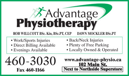 Advantage Physiotherapy (506-460-3030) - Annonce illustrée - Work/Sports Injuries Plenty of Free Parking Direct Billing Available Locally Owned & Operated Evenings Available www.advantage-physio.ca 460-3030 102 Main St. Next to Northside Superstore Fax 460-1166 ROB WILLCOTT BSc. Kin, BSc.PT, CEP       DAWN MOCKLER BSc.PT Back/Neck Injuries