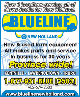 Blueline New Holland (902-679-2583) - Display Ad - Now 3 locations serving all of Nova Scotia for New Holland. New & used farm equipment All makes parts and service In business for 30 years Province wide! KENTVILLE - LAWRENCETOWN - TRURO [ ] 1-877-931-BLUE 2583 902-679-2583 www.bluelinenewholland.com