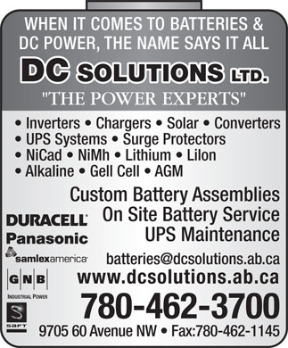 "D C Solutions Ltd (780-462-3700) - Annonce illustrée - WHEN IT COMES TO BATTERIES & DC POWER, THE NAME SAYS IT ALL DC SOLUTIONS LTD. ""THE POWER EXPERTS"" Inverters   Chargers   Solar   Converters UPS Systems   Surge Protectors NiCad   NiMh   Lithium   Lilon Alkaline   Gell Cell   AGM Custom Battery Assemblies On Site Battery Service UPS Maintenance www.dcsolutions.ab.ca INDUSTRIAL POWER 780-462-3700 9705 60 Avenue NW   Fax:780-462-1145"