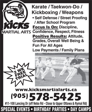 Kicks Martial Arts (905-578-5425) - Display Ad - Karate / Taekwon-Do / Kickboxing / Weapons Self Defense / Street Proofing / After School Program Focus Is On: Discipline, Confidence, Respect, Fitness Positive Results: Attitude, Grades, Overall Well Being & Fun For All Ages Low Payments / Family Plans 2 WKFREE TRIAL www.kicksmartialarts.ca #11-100 Lancing Dr (off Nebo Rd - Close to Upper Ottawa & Rymal Rd) SPECIAL EVENTS   BIRTHDAY PARTIES   DAY CAMPS