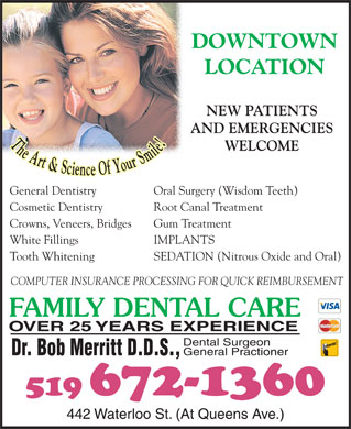 Merritt Bob Dr (519-672-1360) - Display Ad - DOWNTOWN LOCATION NEW PATIENTS AND EMERGENCIES WELCOME General Dentistry Oral Surgery (Wisdom Teeth) Cosmetic Dentistry Root Canal Treatment Crowns, Veneers, Bridges Gum Treatment White Fillings IMPLANTS Tooth Whitening SEDATION (Nitrous Oxide and Oral) COMPUTER INSURANCE PROCESSING FOR QUICK REIMBURSEMENT FAMILY DENTAL CARE OVER 25 YEARS EXPERIENCE Dental Surgeon General Practioner Dr. Bob Merritt D.D.S., 442 Waterloo St. (At Queens Ave.)